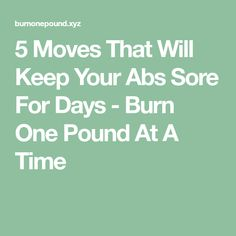 5 Moves That Will Keep Your Abs Sore For Days - Burn One Pound At A Time