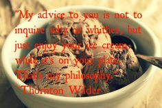 """""""My advice to you is not to inquire why or whither, but just enjoy your ice cream while it's on your plate. That's my philosophy."""" ~Thornton Wilder"""
