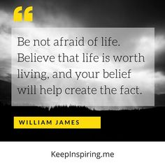 """""""Be not afraid of life. Believe that life is worth living, and your belief will help create the fact."""" (W. James)"""