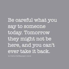 Be careful what you say to someone today. Tomorrow they might not be here, and you can't ever take it back. - Unknown