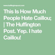 This Is How Much People Hate Caillou; | The Huffington Post.  Yep. I hate Caillou!