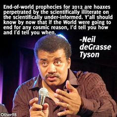"Neil deGrasse Tyson quote. ""End of the world prophecies for 2012 are hoaxes perpetrated by the scientifically illiterate on the scientifically under informed. Y'all should know by now but if the world were going to and for any cosmetic reasons, I tell you how and I'd tell you when."""