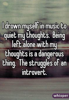 """""""I drown myself in music to quiet my thoughts.  Being left alone with my thoughts is a dangerous thing.  The struggles of an introvert."""""""