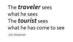 'The traveler sees what he sees. The tourist sees what he has come to see' - G.K. Chesterton