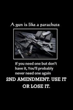 2nd Amendment... A gun is like a parachute. If you need one but don't have it, you'll probably never need one again.