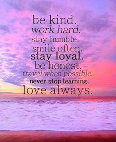be kind.  work hard. stay humble.  smile often.  stay loyal.  be honest.  travel when possible.  never stop learning.  love always.