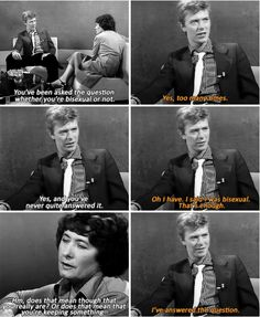"From a David Bowie on ""Afternoon Plus,"" 1979.  Interviewer: You've been asked the question whether you're bisexual or not.  David Bowie: Yes, too many times.  Interviewer: Yes, and you've never quite answered it.  David Bowie: Oh I have. I said I was bisexual. That's enough.  Interviewer: Hm, does that mean though that you really are? Or does that mean that you're keeping something...  David Bowie: I've answered the question."