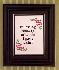 In Loving Memory of When I Gave A Shit - Framed Cross-Stitch Design by theNIFTYnerdette on Etsy https://www.etsy.com/listing/229769455/in-loving-memory-of-when-i-gave-a-shit