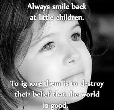 I believe to smile at children is a good thing, but not for the reason the picture says.  The world isn't inherently good, it's flawed with beautiful things peppered throughout.  I smile at a child because I'm looking at beauty, and am thankful yet curious.