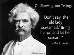 """On Showing, Not Telling:  """"Don't say: 'the old lady screamed.'  Bring her on and let her scream."""" - Mark Twain"""