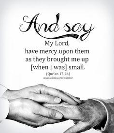 وَاخْفِضْ لَهُمَا جَنَاحَ الذُّلِّ مِنَ الرَّحْمَةِ وَقُل رَّبِّ ارْحَمْهُمَا كَمَا رَبَّيَانِي صَغِيرًا  Have Mercy Upon Them (Quran 17:24)