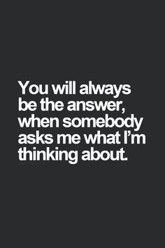 you will always be the answer when somebody asks me what I'm thinking about