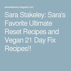 Sara Stakeley: Sara's Favorite Ultimate Reset Recipes and Vegan 21 Day Fix Recipes!!