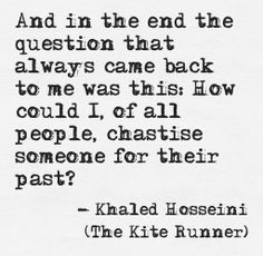 This is an extremely powerful quote that describes the guilt that Amir feels about his past. He realizes that he himself has grown to be a different man and judging someone based on their past rather than their current personality is incorrect. Author Quotes, Literary Quotes, Poetry Quotes, Quotable Quotes, Favorite Book Quotes, Best Quotes, Khaled Hosseini Quotes, Jace Lightwood, Quotes About Everything