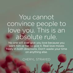 """""""You cannot convince people to love you. This is an absolute rule. No one will ever give you love because you want him or her to give it. Real love moves freely in both directions. Don't waste your time on anything else."""" — Cheryl Strayed — Cheryl Strayed"""