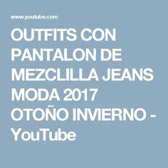 OUTFITS CON PANTALON DE MEZCLILLA JEANS MODA 2017 OTOÑO INVIERNO - YouTube