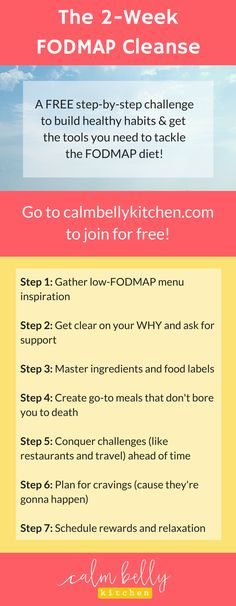 The 2-Week FODMAP Cleanse is a FREE email challenge consisting of 7 steps with videos, action strategies and worksheets.Join now for free at www.calmbellykitchen.com/blog/free-2-week-fodmap-cleanse. Whether you've recentlybeen diagnosed with IBS or have tried the low-FODMAP diet before, this cleanse will help you get rid of the confusion that's holding you back so you can start feeling better.