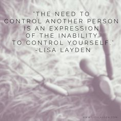 """The need to control another person is an expression of the inability to control yourself."" – Lisa Layden  When you try to control another person, you are actually displaying an outward expression of the inability to control yourself. In that moment, you are operating from exclusively from your ego.   When you are in control and in alignment with yourself, you will not have a need to control another.   'Til next time remember Life is happening BY you, not TO you™"