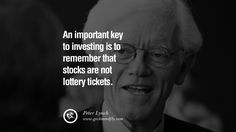 An important key to investing is to remember that stocks are not lottery tickets. – Peter Lynch 20 Inspiring Stock Market Investment Quotes by Successful Investors