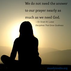 We do not need the answer to our prayer nearly as much as we need God.-Erwin W. Lutzer