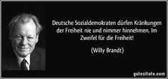 Deutsche Sozialdemokraten dürfen Kränkungen der Freiheit nie und nimmer hinnehmen. Im Zweifel für die Freiheit! (Willy Brandt)