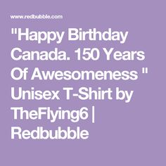 """""""Happy Birthday Canada. 150 Years Of Awesomeness """" Unisex T-Shirt by TheFlying6 