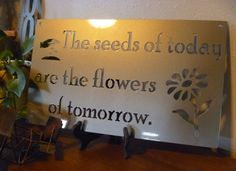 The seeds of today are the flowers of tomorrow, Metal sign, Inspirational Sign, Seeds of Today Sign by TriStateMetalFab on Etsy