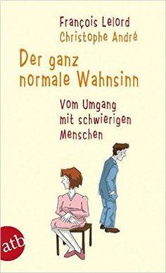 Der ganz normale Wahnsinn: Vom Umgang mit schwierigen Menschen: Amazon.de: Francois Lelord, Christophe André, Ralf Pannowitsch: Bücher