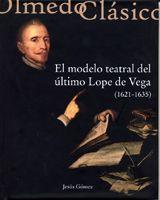 El modelo teatral del último Lope de Vega (1621-1635) / Jesús Gómez - [Olmedo, Valladolid] : Ayuntamiento de Olmedo ; [Valladolid] : Universidad de Valladolid, Secretariado de Publicaciones e Intercambio Editorial, D.L. 2013