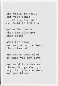 The world is heavy but your bones (just a cubic inch) can hold lbs ounce for ounce they are stronger than steel atom for atom you are more precious than diamond and stars have died so that you may live you need to remember these things when you say Favorite Quotes, Best Quotes, Funny Quotes, Meaningful Quotes, Inspirational Quotes, Inspiring Sayings, Live Life Happy, Alone Quotes, Some Words