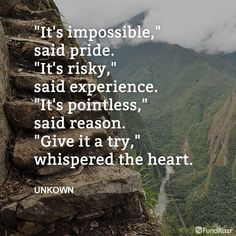 """Quote: """"It's impossible"""" said pride. """"It's risky,"""" said experience."""" It's pointless,"""" said reason. """"Give it a try,"""" whispered the heart. Great Quotes, Me Quotes, Inspirational Quotes, Quotable Quotes, Motivational Message, Motivational Monday, Daily Quotes, Famous Quotes, Wisdom Quotes"""