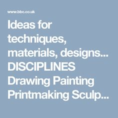 Ideas for techniques, materials, designs...   DISCIPLINES Drawing Painting Printmaking Sculpture Textiles Collage Digital media Animation VISUAL AND TACTILE ELEMENTS, TECHNIQUES...