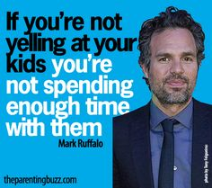"""If you're not yelling at your kids, you're not spending enough time with them."" -MarkRuffalo - exactly!!"