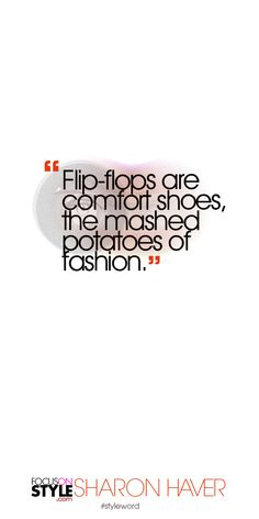 Flip-flops are comfort shoes, the mashed potatoes of fashion. Subscribe to the daily #styleword here: http://www.focusonstyle.com/styleword/ #quotes #styletips