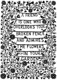 """A friend is one who overlooks your broken fence and admires the flowers in your garden"" #quote"