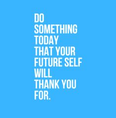 Do something today that your future self will thank you for. #motivation #empowerment #personaldevelopment