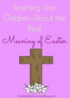 Resources and activities for Teaching Your Children About the Real Meaning of Easter. www.GoldenReflectionsBlog.com