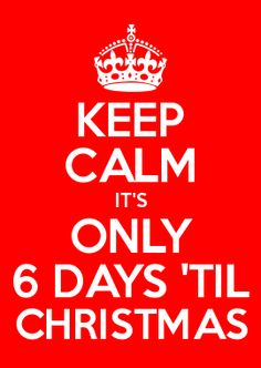 KEEP CALM IT\'S ONLY 6 DAYS \'TIL CHRISTMAS