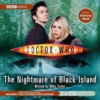 Doctor Who: The Nightmare Of Black Island (Doctor Who: New Series Adventures #10) by Mike Tucker, Anthony Head (narrator) -> On a lonely stretch of Welsh coastline a fisherman is killed by a hideous creature from beneath the waves. When the Doctor and Rose arrive, they discover a village where the children are plagued by nightmares, and the nights are ruled by monsters. The villagers suspect that ancient industrialist Nathanial Morton is to blame, but the Doctor has suspicions of his own.