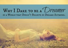 Why I Dare to be a Dreamer in a World that Doesn't Believe in Dreams Anymore.
