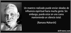 Un maestro realizado puede enviar oleadas de influencia espiritual hacia mucha gente. Sin embargo, puede estar en una cueva manteniendo un silencio total. (Ramana Maharshi)