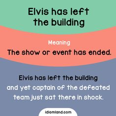 Idiom: Elvis has left the building Meaning: The show or event has ended