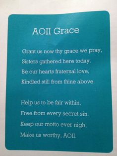 AOII Grace:    Grant us now thy grace we pray,  Sisters gathered here today.  Be in our hearts fraternal love,  Kindled still from thine above.    Help us to be fair within,  Free from every secret sin.  Keep our motto ever nigh,  Make us worthy, AOII!
