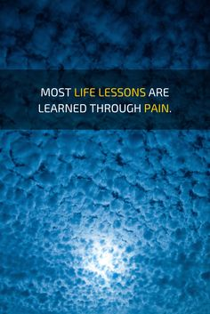 Most life lessons are learned through pain.