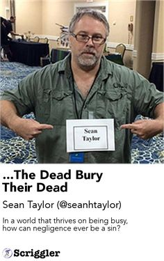 ...The Dead Bury Their Dead by Sean Taylor (@seanhtaylor) https://scriggler.com/detailPost/story/56181 In a world that thrives on being busy, how can negligence ever be a sin?