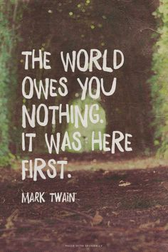 The world owes you nothing. It was here first. - Mark Twain