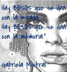 """Hay BESOS que se dan con la mirada. Hay BESOS que se dan con la memoria."""" Gabriela Mistral #frases #citas"""