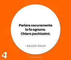 Parlare oscuramente lo fa ognuno. Chiaro pochissimi.  GALILEO GALILEI  #fourmarketing