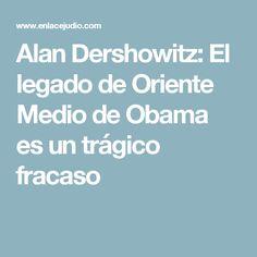Alan Dershowitz: El legado de Oriente Medio de Obama es un trágico fracaso