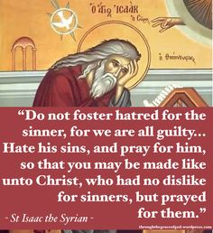Love the sinner and pray for them, no matter how distasteful the sin. Saint Isaac the Syrian Catholic Quotes, Catholic Prayers, Catholic Saints, Religious Quotes, Spiritual Quotes, Orthodox Prayers, Roman Catholic, Early Church Fathers, Soli Deo Gloria